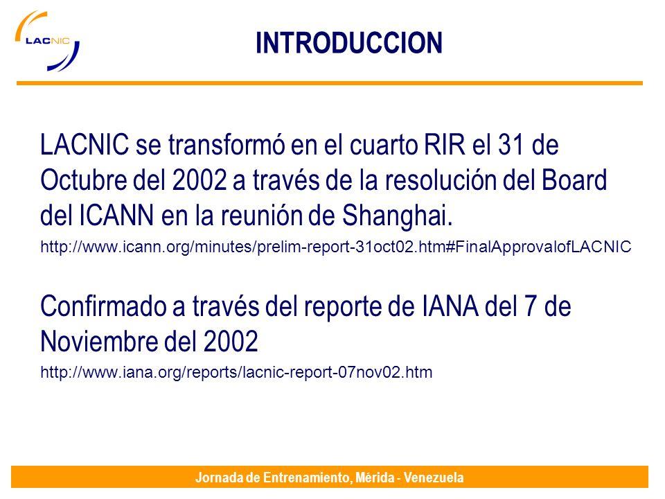 Jornada de Entrenamiento, Mérida - Venezuela INTRODUCCION LACNIC se transformó en el cuarto RIR el 31 de Octubre del 2002 a través de la resolución del Board del ICANN en la reunión de Shanghai.