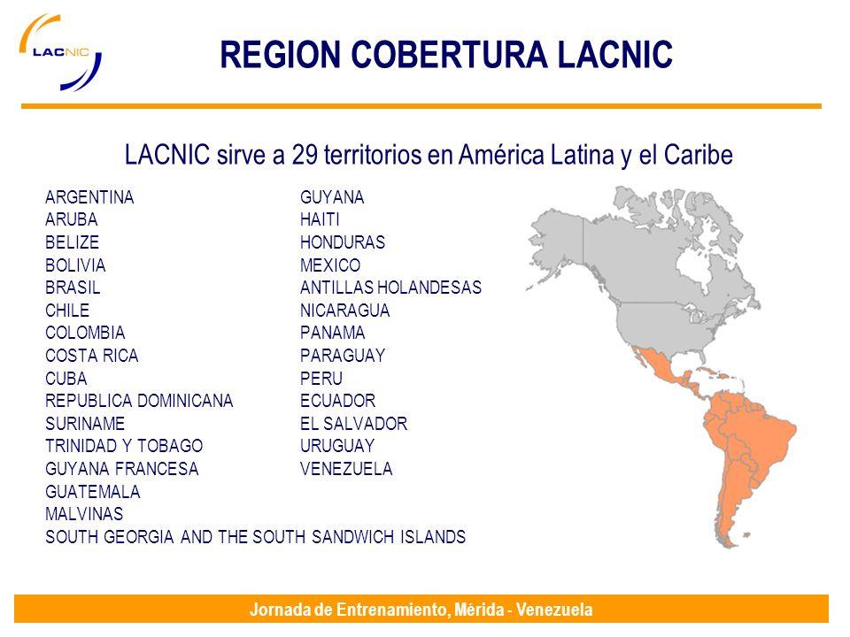 Jornada de Entrenamiento, Mérida - Venezuela REGION COBERTURA LACNIC ARGENTINAGUYANA ARUBA HAITI BELIZE HONDURAS BOLIVIA MEXICO BRASIL ANTILLAS HOLANDESAS CHILE NICARAGUA COLOMBIA PANAMA COSTA RICA PARAGUAY CUBA PERU REPUBLICA DOMINICANAECUADOR SURINAME EL SALVADOR TRINIDAD Y TOBAGO URUGUAY GUYANA FRANCESA VENEZUELA GUATEMALA MALVINAS SOUTH GEORGIA AND THE SOUTH SANDWICH ISLANDS LACNIC sirve a 29 territorios en América Latina y el Caribe