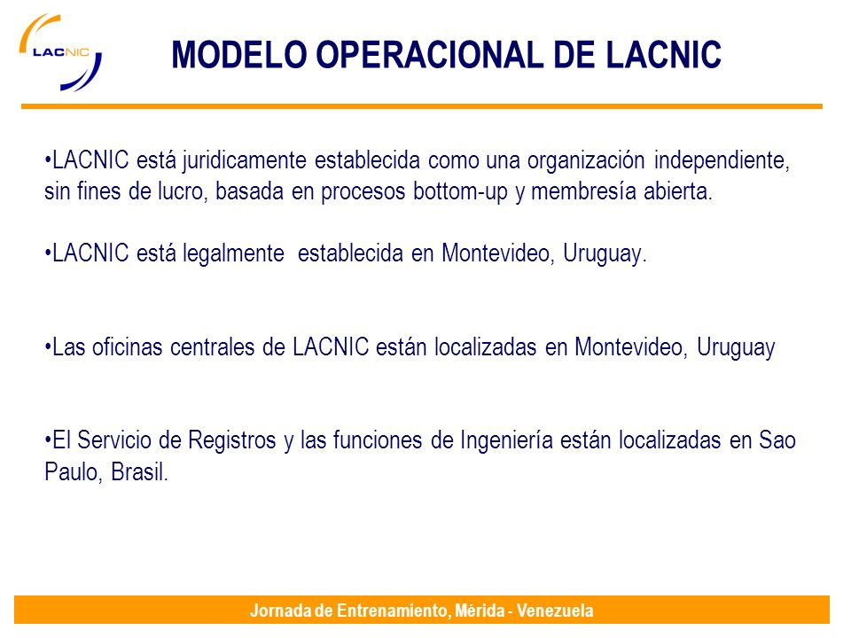 Jornada de Entrenamiento, Mérida - Venezuela MODELO OPERACIONAL DE LACNIC LACNIC está juridicamente establecida como una organización independiente, sin fines de lucro, basada en procesos bottom-up y membresía abierta.