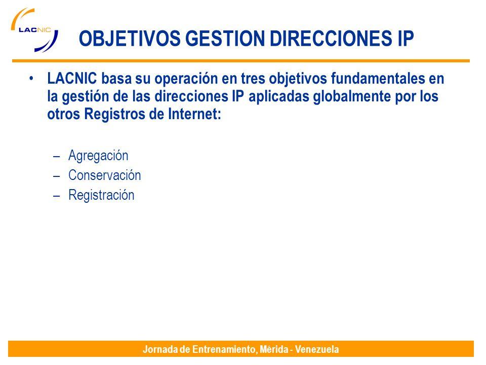 Jornada de Entrenamiento, Mérida - Venezuela OBJETIVOS GESTION DIRECCIONES IP LACNIC basa su operación en tres objetivos fundamentales en la gestión de las direcciones IP aplicadas globalmente por los otros Registros de Internet: –Agregación –Conservación –Registración