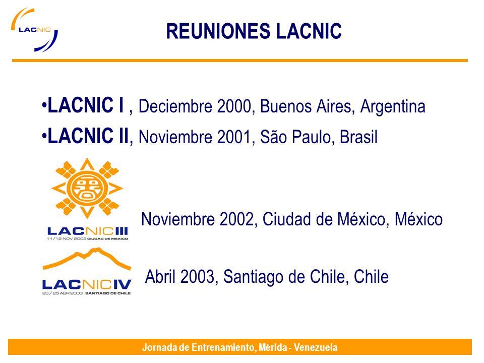 Jornada de Entrenamiento, Mérida - Venezuela REUNIONES LACNIC LACNIC I, Deciembre 2000, Buenos Aires, Argentina LACNIC II, Noviembre 2001, São Paulo, Brasil Noviembre 2002, Ciudad de México, México LACNIC IV, Abril 2003, Santiago de Chile, Chile