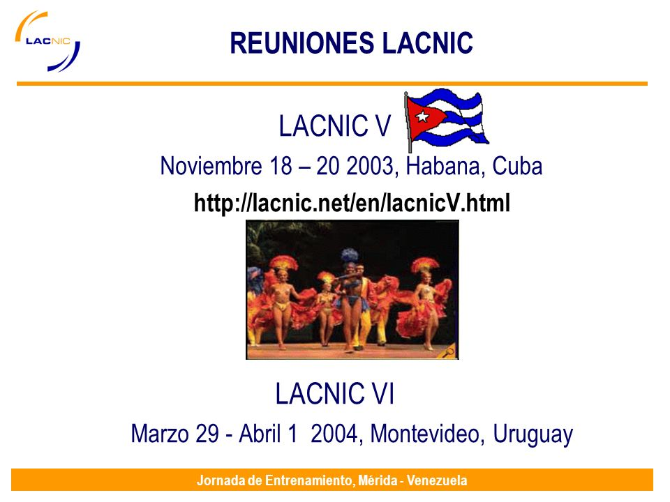 Jornada de Entrenamiento, Mérida - Venezuela REUNIONES LACNIC LACNIC V Noviembre 18 – 20 2003, Habana, Cuba http://lacnic.net/en/lacnicV.html LACNIC VI Marzo 29 - Abril 1 2004, Montevideo, Uruguay
