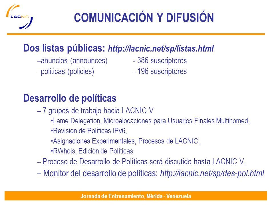 Jornada de Entrenamiento, Mérida - Venezuela COMUNICACIÓN Y DIFUSIÓN Dos listas públicas: http://lacnic.net/sp/listas.html –anuncios (announces)- 386 suscriptores –politicas (policies) - 196 suscriptores Desarrollo de políticas – 7 grupos de trabajo hacia LACNIC V Lame Delegation, Microalocaciones para Usuarios Finales Multihomed.