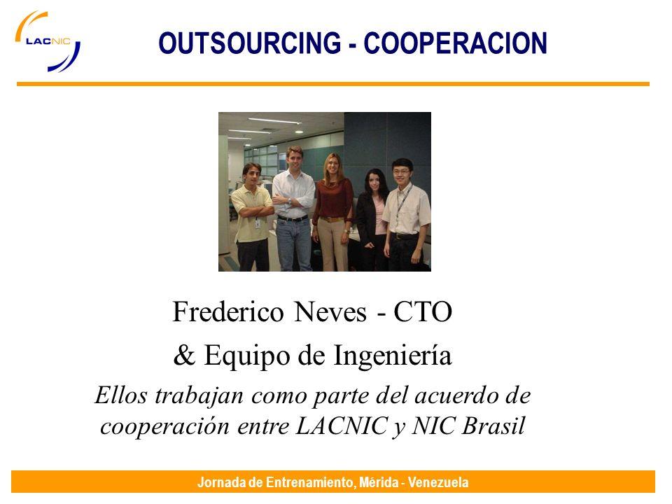 Jornada de Entrenamiento, Mérida - Venezuela Frederico Neves - CTO & Equipo de Ingeniería Ellos trabajan como parte del acuerdo de cooperación entre LACNIC y NIC Brasil OUTSOURCING - COOPERACION