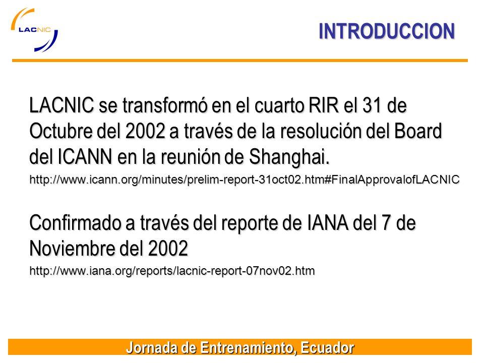 Jornada de Entrenamiento, Ecuador INTRODUCCION LACNIC se transformó en el cuarto RIR el 31 de Octubre del 2002 a través de la resolución del Board del ICANN en la reunión de Shanghai.