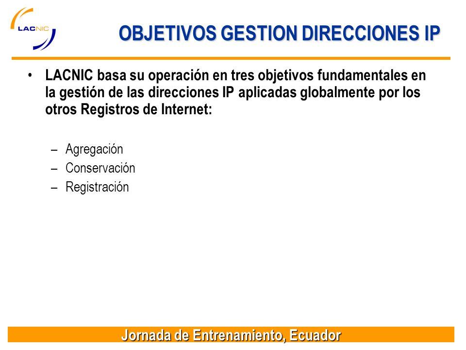 Jornada de Entrenamiento, Ecuador OBJETIVOS GESTION DIRECCIONES IP LACNIC basa su operación en tres objetivos fundamentales en la gestión de las direcciones IP aplicadas globalmente por los otros Registros de Internet: –Agregación –Conservación –Registración