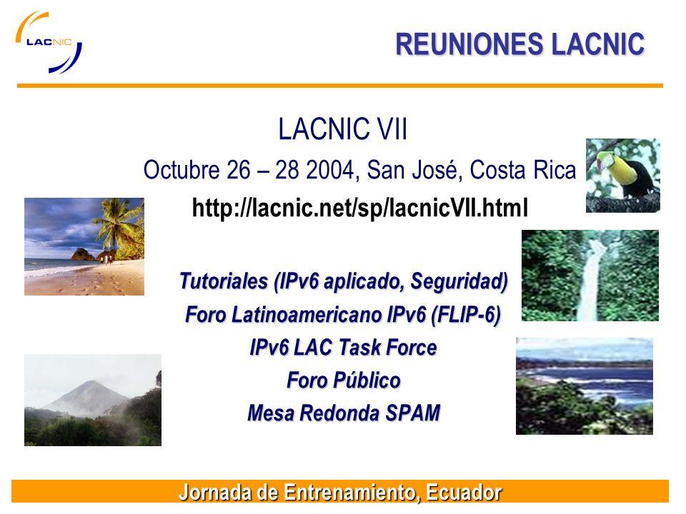Jornada de Entrenamiento, Ecuador REUNIONES LACNIC LACNIC VII Octubre 26 – 28 2004, San José, Costa Rica http://lacnic.net/sp/lacnicVII.html Tutoriales (IPv6 aplicado, Seguridad) Foro Latinoamericano IPv6 (FLIP-6) IPv6 LAC Task Force Foro Público Mesa Redonda SPAM