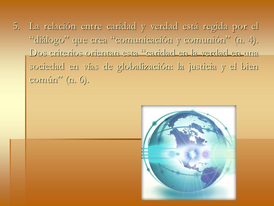 5. La relación entre caridad y verdad está regida por el diálogo que crea comunicación y comunión (n. 4). Dos criterios orientan esta caridad en la ve