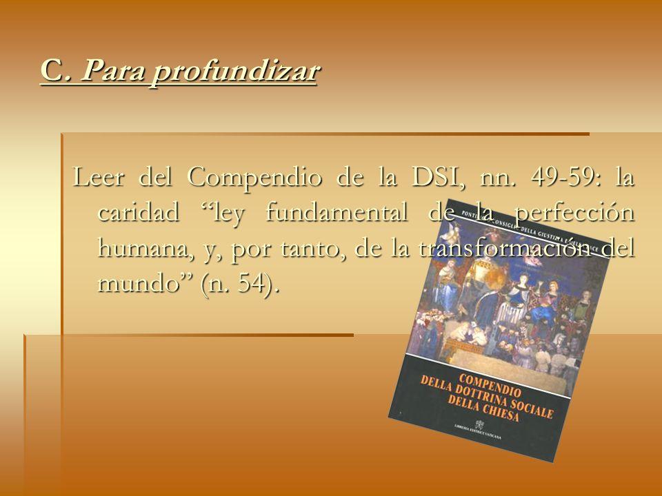 C. Para profundizar Leer del Compendio de la DSI, nn. 49-59: la caridad ley fundamental de la perfección humana, y, por tanto, de la transformación de