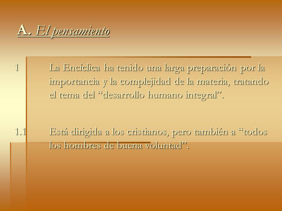 A. El pensamiento 1 La Encíclica ha tenido una larga preparación por la importancia y la complejidad de la materia, tratando el tema del desarrollo hu