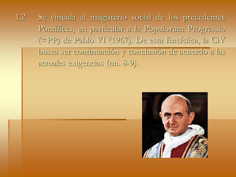 1.2 Se vincula al magisterio social de los precedentes Pontífices, en particular a la Populorum Progressio (=PP) de Pablo VI (1967). De esta Encíclica