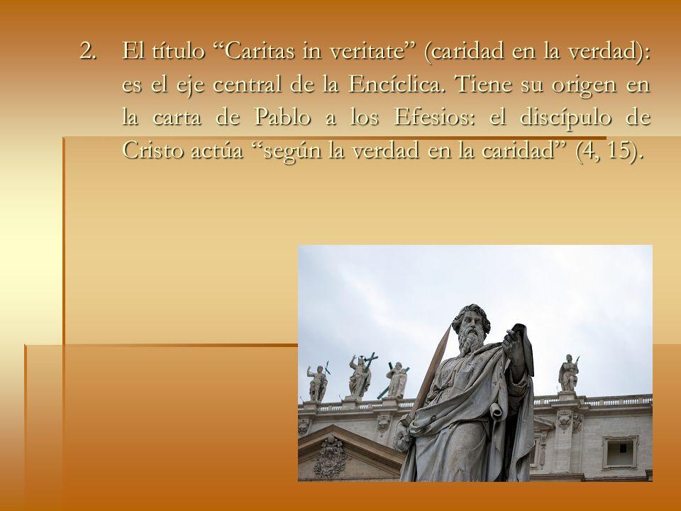 2. El título Caritas in veritate (caridad en la verdad): es el eje central de la Encíclica. Tiene su origen en la carta de Pablo a los Efesios: el dis