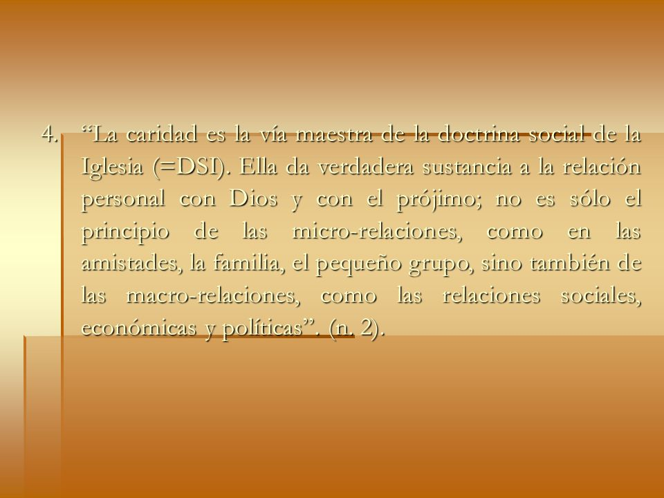 4. La caridad es la vía maestra de la doctrina social de la Iglesia (=DSI). Ella da verdadera sustancia a la relación personal con Dios y con el próji