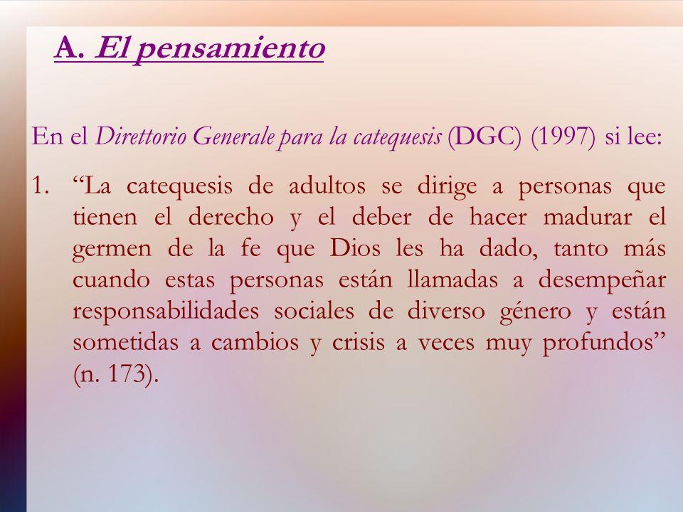 A. El pensamiento En el Direttorio Generale para la catequesis (DGC) (1997) si lee: 1.La catequesis de adultos se dirige a personas que tienen el dere