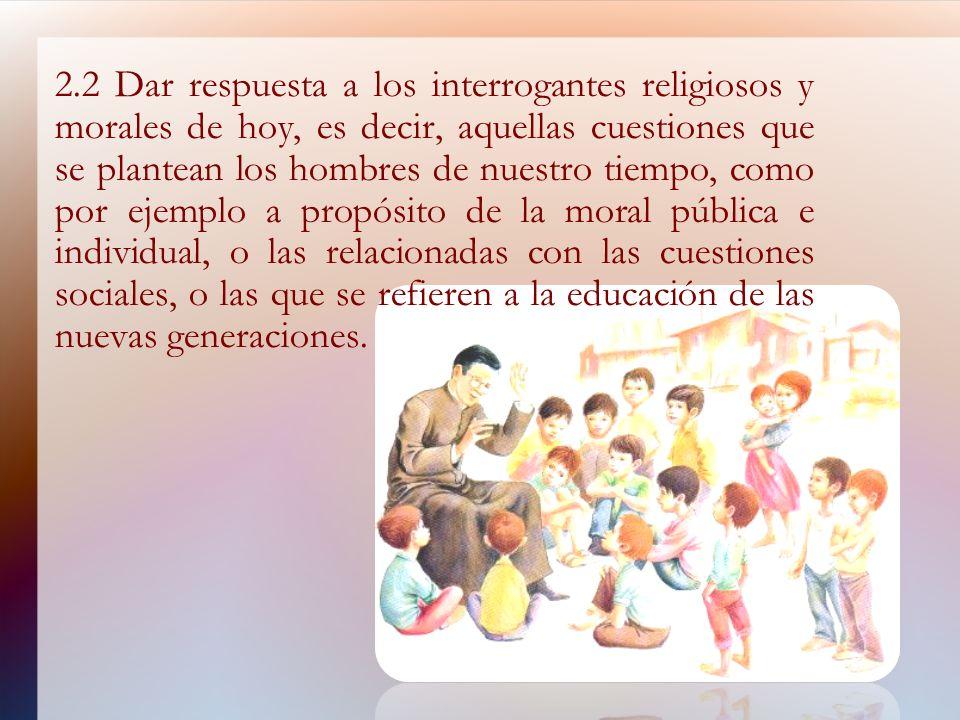 2.2 Dar respuesta a los interrogantes religiosos y morales de hoy, es decir, aquellas cuestiones que se plantean los hombres de nuestro tiempo, como p