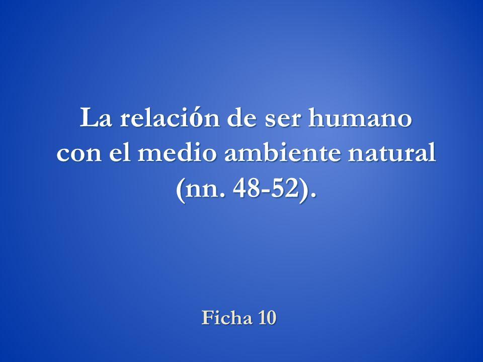 Ficha 10 La relaci ó n de ser humano con el medio ambiente natural (nn. 48-52).