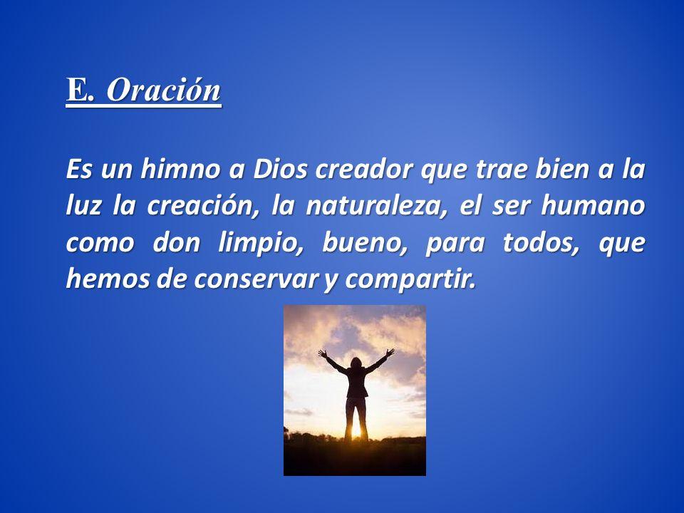 E. Oración Es un himno a Dios creador que trae bien a la luz la creación, la naturaleza, el ser humano como don limpio, bueno, para todos, que hemos d