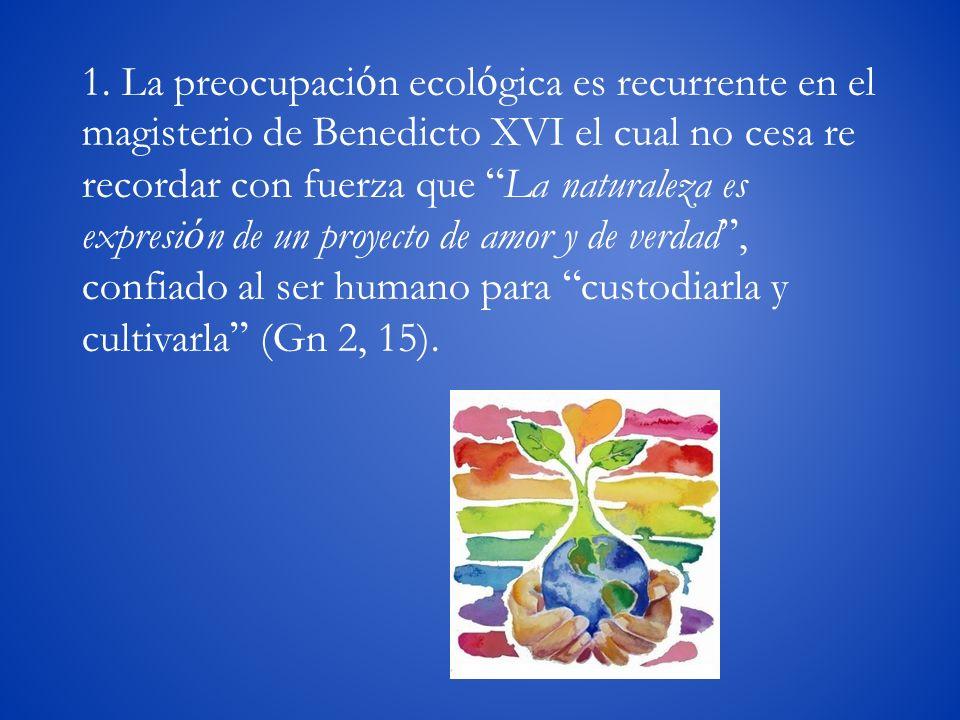1. La preocupaci ó n ecol ó gica es recurrente en el magisterio de Benedicto XVI el cual no cesa re recordar con fuerza que La naturaleza es expresi ó