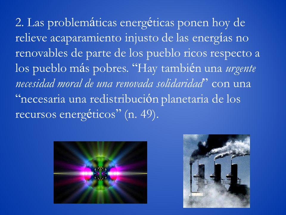 2. Las problem á ticas energ é ticas ponen hoy de relieve acaparamiento injusto de las energ í as no renovables de parte de los pueblo ricos respecto