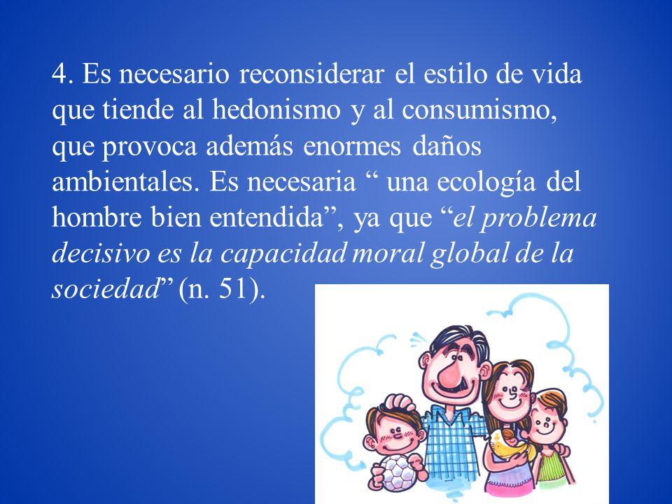 4. Es necesario reconsiderar el estilo de vida que tiende al hedonismo y al consumismo, que provoca además enormes daños ambientales. Es necesaria una
