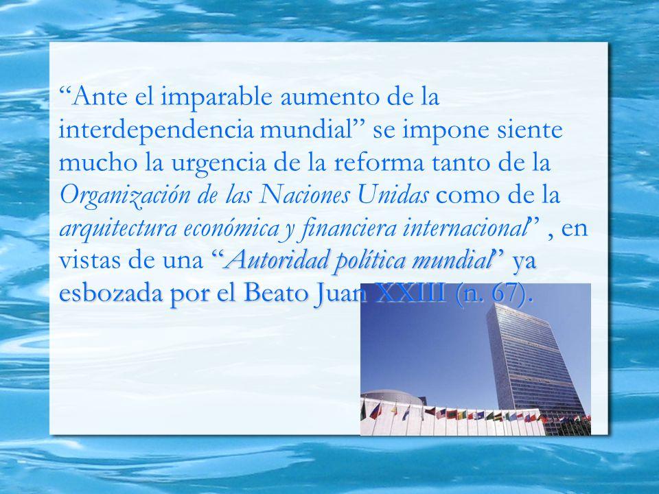Autoridad política mundial ya esbozada por el Beato Juan XXIII (n. 67). Ante el imparable aumento de la interdependencia mundial se impone siente much