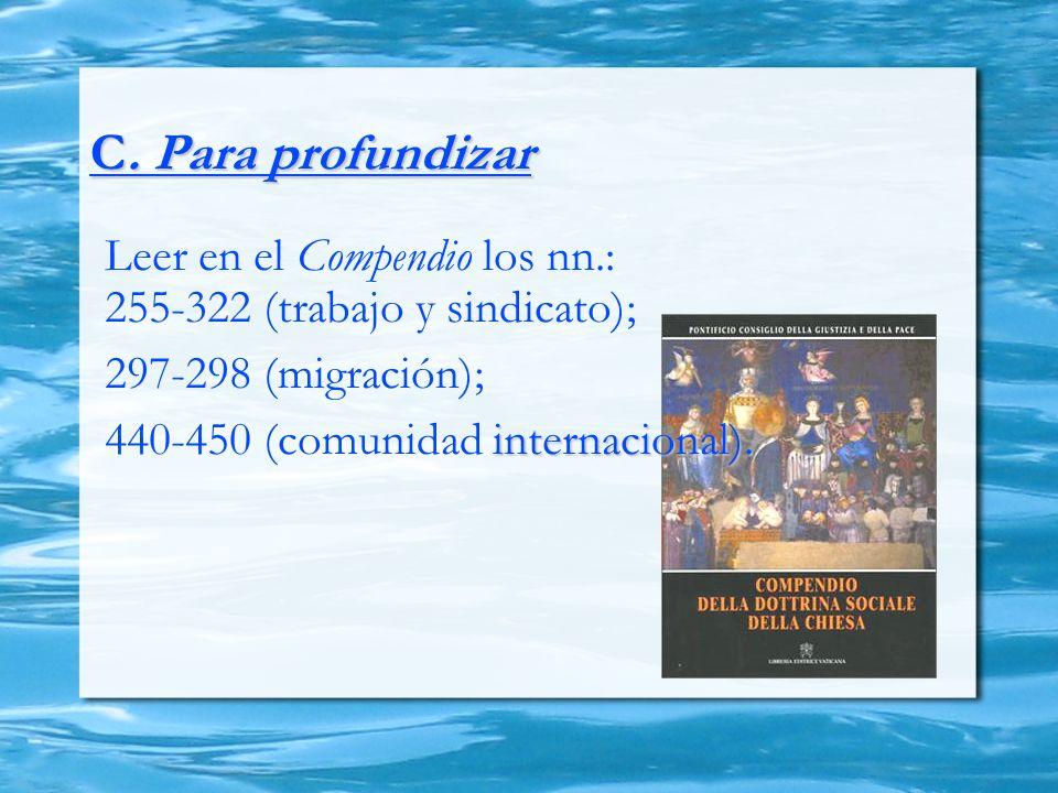 C. Para profundizar Leer en el Compendio los nn.: 255-322 (trabajo y sindicato); 297-298 (migración); internacional). 440-450 (comunidad internacional