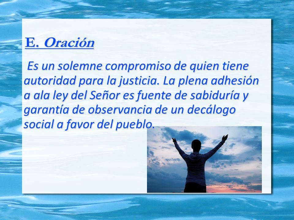 E. Oración Es un solemne compromiso de quien tiene autoridad para la justicia. La plena adhesión a ala ley del Señor es fuente de sabiduría y garantía