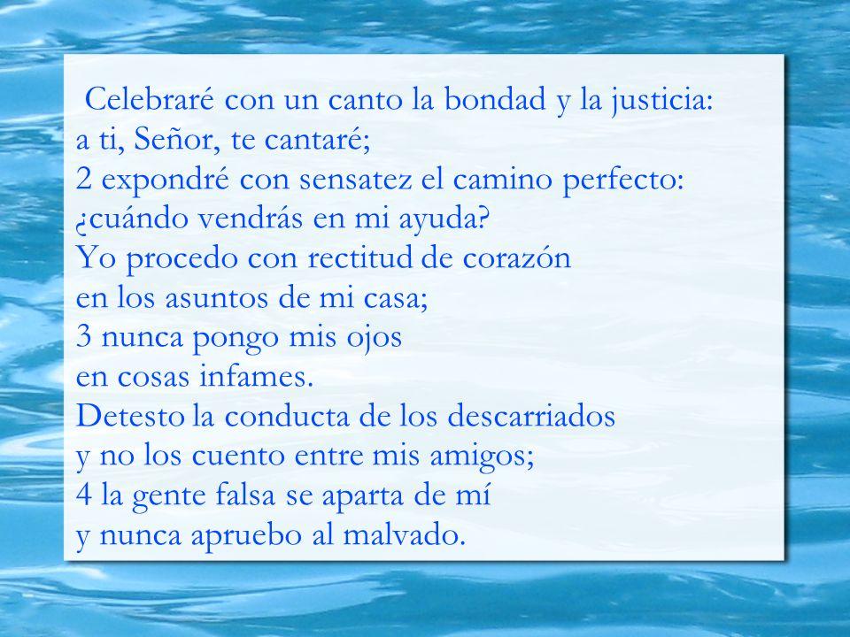 Celebraré con un canto la bondad y la justicia: a ti, Señor, te cantaré; 2 expondré con sensatez el camino perfecto: ¿cuándo vendrás en mi ayuda? Yo p