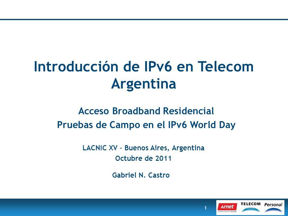 1 Introducción de IPv6 en Telecom Argentina Acceso Broadband Residencial Pruebas de Campo en el IPv6 World Day LACNIC XV – Buenos Aires, Argentina Oct