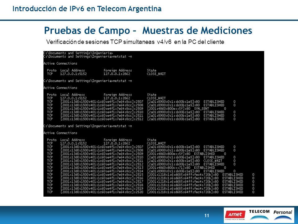 11 Pruebas de Campo – Muestras de Mediciones Verificación de sesiones TCP simultaneas v4/v6 en la PC del cliente Introducción de IPv6 en Telecom Argen