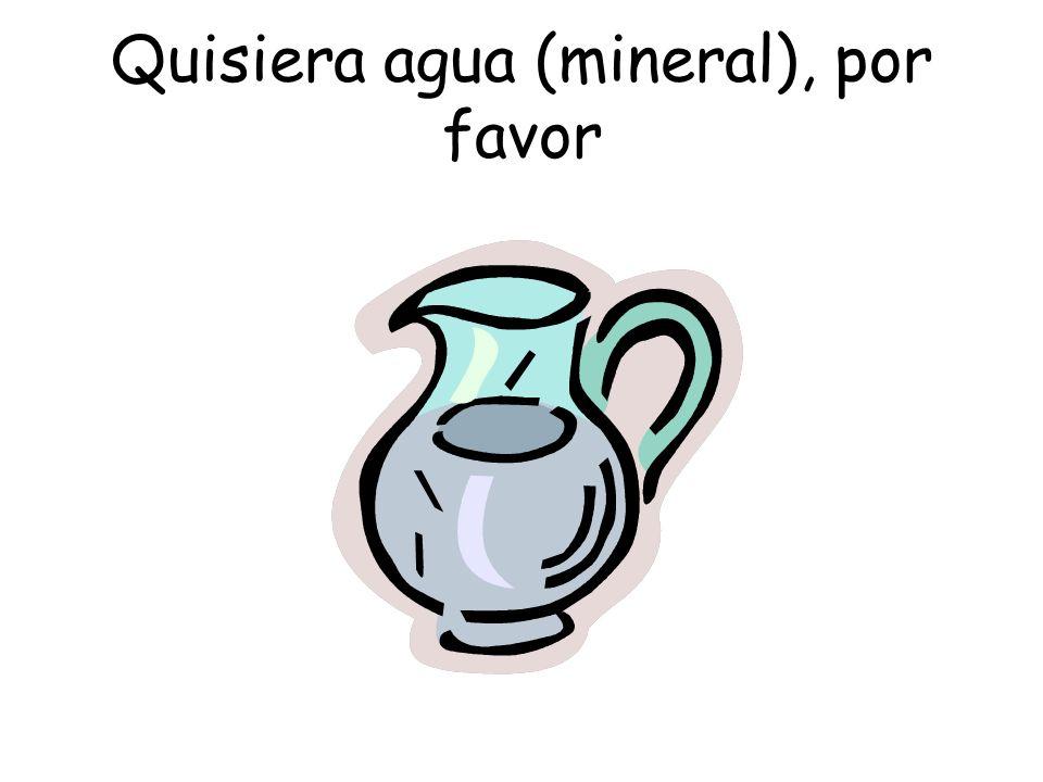 Quisiera agua (mineral), por favor