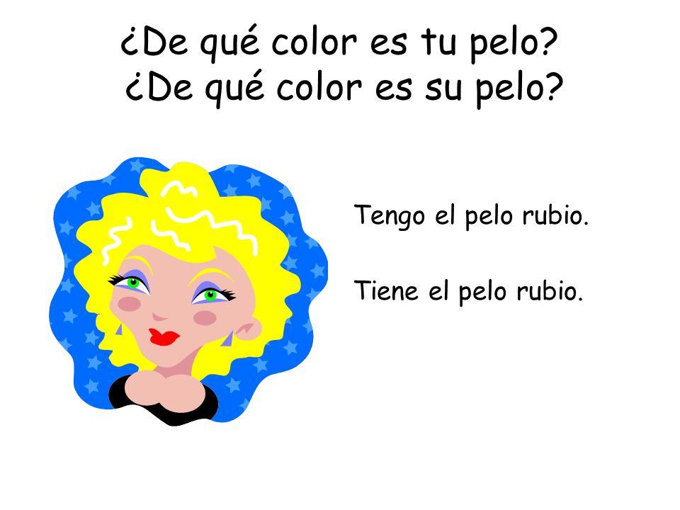 ¿De qué color es tu pelo? ¿De qué color es su pelo? Tengo el pelo rubio. Tiene el pelo rubio.