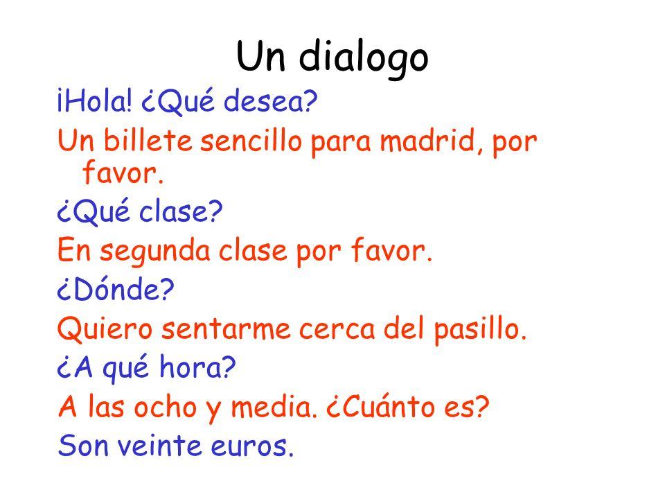 Un dialogo ¡Hola! ¿Qué desea? Un billete sencillo para madrid, por favor. ¿Qué clase? En segunda clase por favor. ¿Dónde? Quiero sentarme cerca del pa