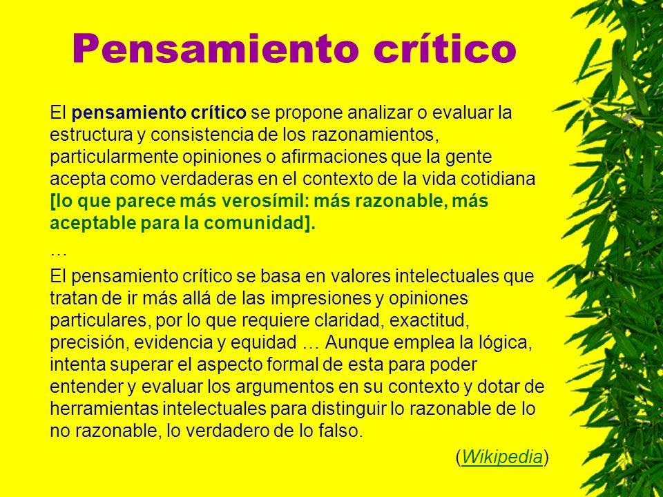 Pensamiento crítico El pensamiento crítico se propone analizar o evaluar la estructura y consistencia de los razonamientos, particularmente opiniones