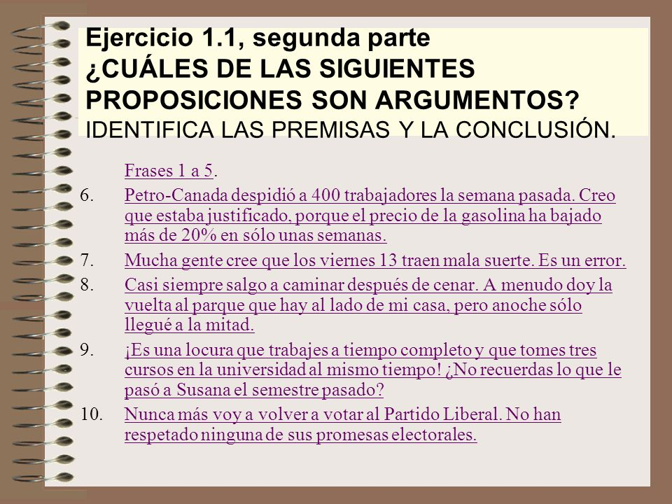 Ejercicio 1.1, segunda parte ¿CUÁLES DE LAS SIGUIENTES PROPOSICIONES SON ARGUMENTOS? IDENTIFICA LAS PREMISAS Y LA CONCLUSIÓN. Frases 1 a 5Frases 1 a 5