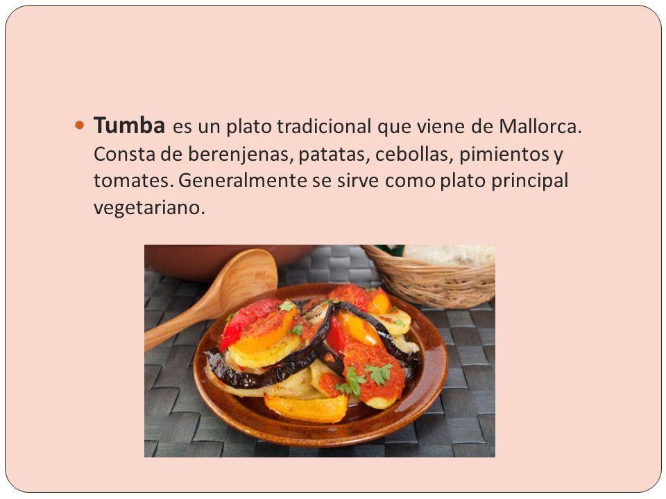 Tumba es un plato tradicional que viene de Mallorca. Consta de berenjenas, patatas, cebollas, pimientos y tomates. Generalmente se sirve como plato pr