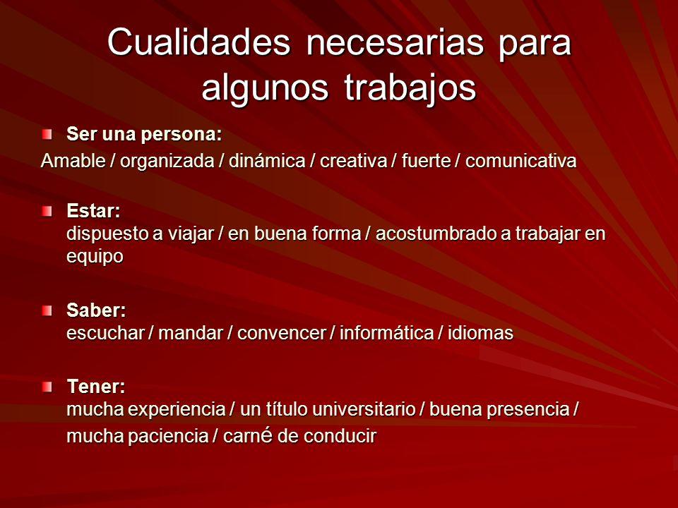 Cualidades necesarias para algunos trabajos Ser una persona: Amable / organizada / dinámica / creativa / fuerte / comunicativa Estar: dispuesto a viaj