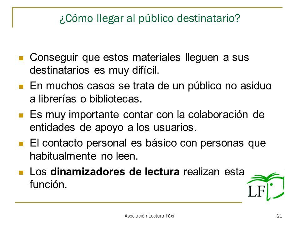Asociación Lectura Fácil 21 ¿Cómo llegar al público destinatario? Conseguir que estos materiales lleguen a sus destinatarios es muy difícil. En muchos
