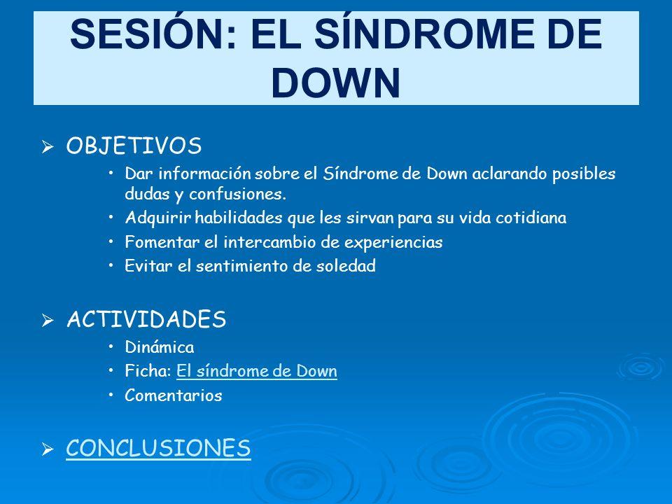 SESIÓN: EL SÍNDROME DE DOWN OBJETIVOS Dar información sobre el Síndrome de Down aclarando posibles dudas y confusiones. Adquirir habilidades que les s
