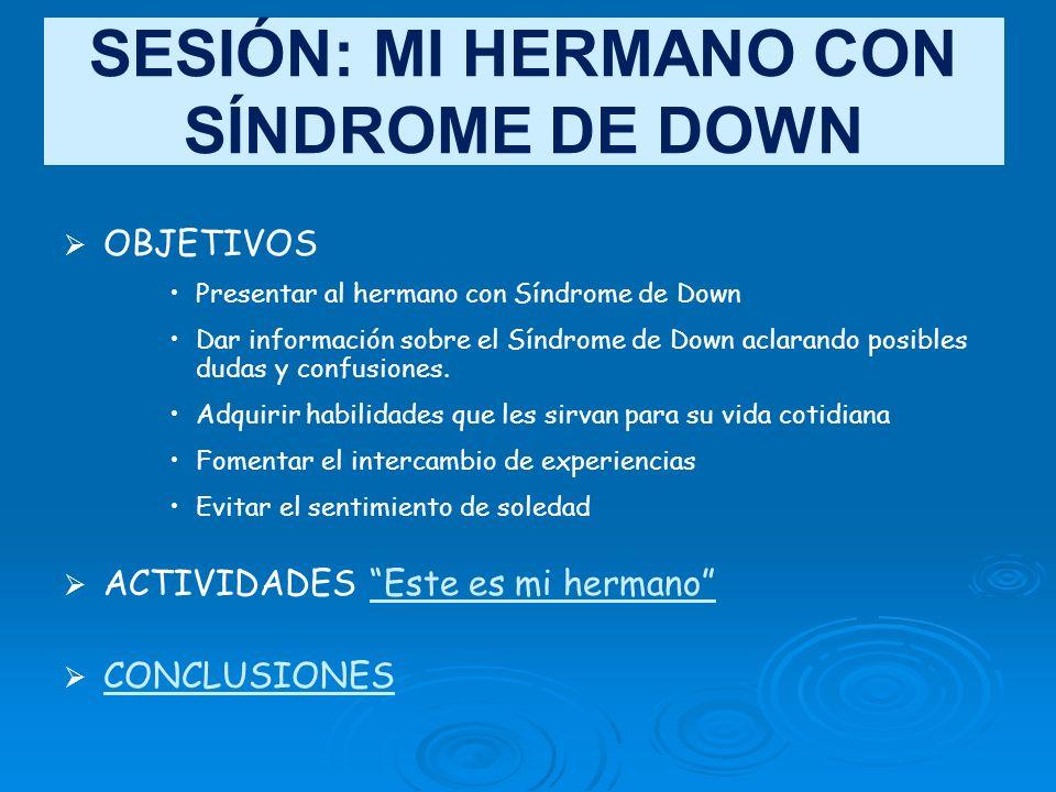 SESIÓN: MI HERMANO CON SÍNDROME DE DOWN OBJETIVOS Presentar al hermano con Síndrome de Down Dar información sobre el Síndrome de Down aclarando posibl