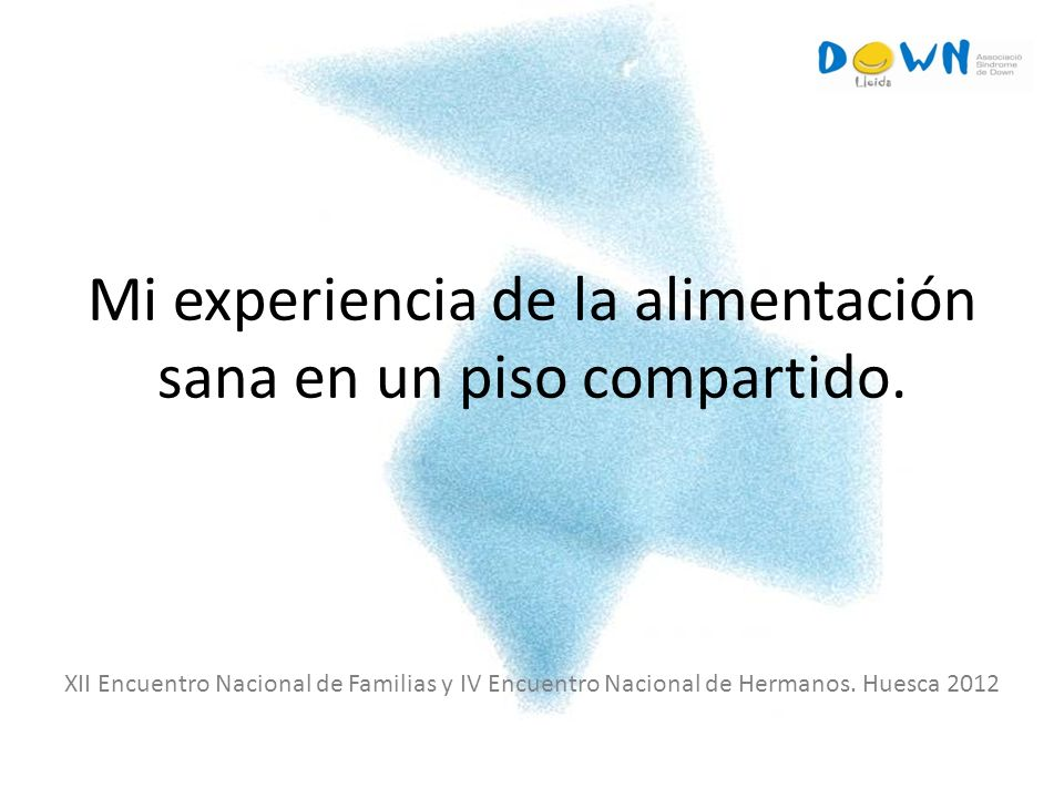 Mi experiencia de la alimentación sana en un piso compartido. XII Encuentro Nacional de Familias y IV Encuentro Nacional de Hermanos. Huesca 2012