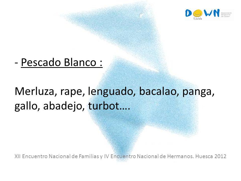- Pescado Blanco : Merluza, rape, lenguado, bacalao, panga, gallo, abadejo, turbot…. XII Encuentro Nacional de Familias y IV Encuentro Nacional de Her