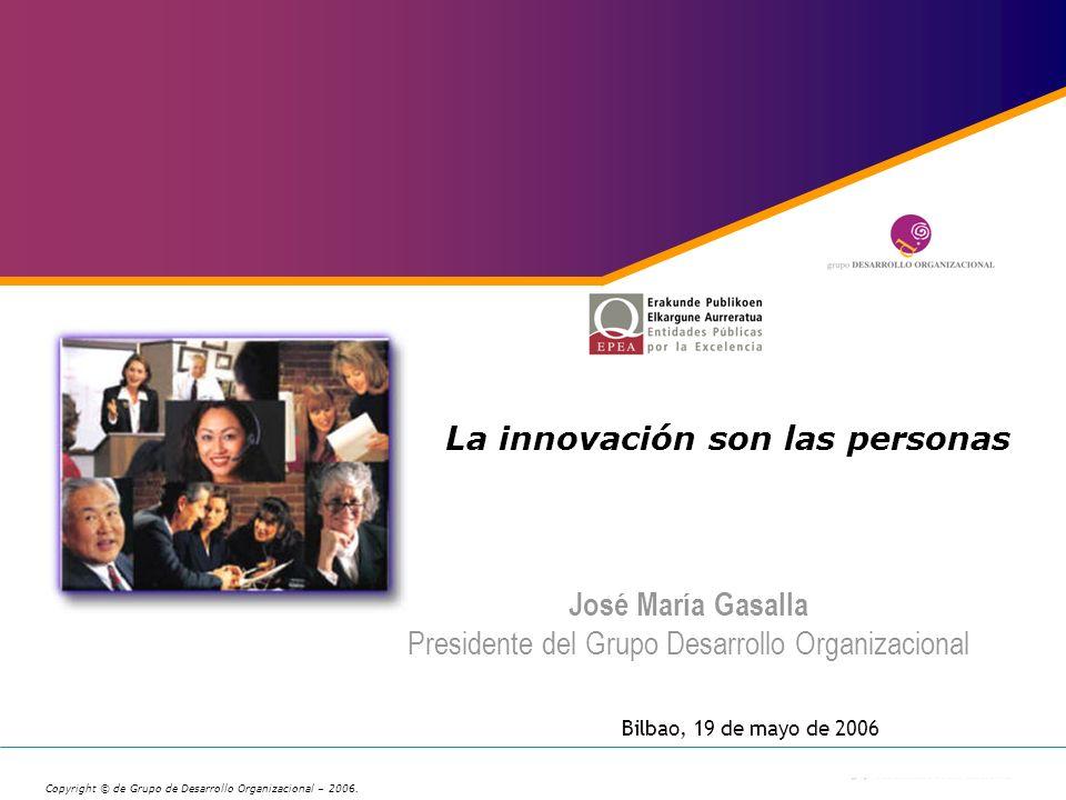 La innovación son las personas José María Gasalla Presidente del Grupo Desarrollo Organizacional Copyright © de Grupo de Desarrollo Organizacional – 2