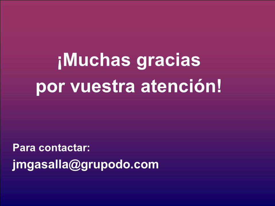 ¡Muchas gracias por vuestra atención! Para contactar: jmgasalla@grupodo.com