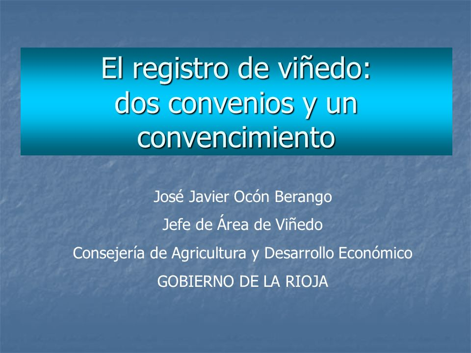 El registro de viñedo: dos convenios y un convencimiento José Javier Ocón Berango Jefe de Área de Viñedo Consejería de Agricultura y Desarrollo Económ