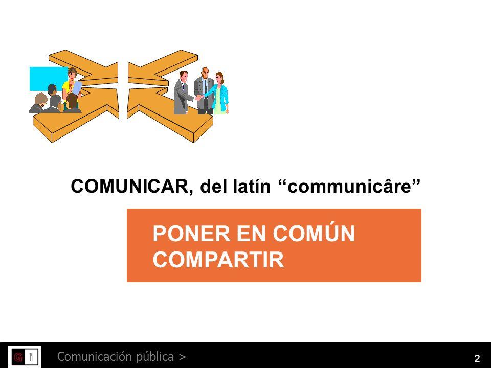 2 Comunicación pública > COMUNICAR, del latín communicâre PONER EN COMÚN COMPARTIR