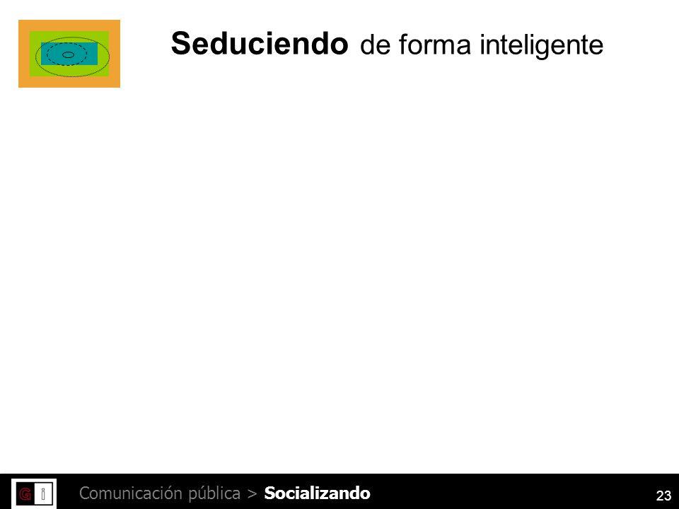23 Comunicación pública > Seduciendo de forma inteligente Socializando
