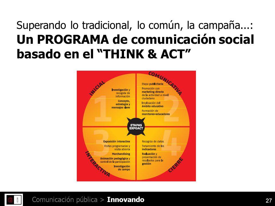 27 Comunicación pública > Superando lo tradicional, lo común, la campaña...: Un PROGRAMA de comunicación social basado en el THINK & ACT Innovando