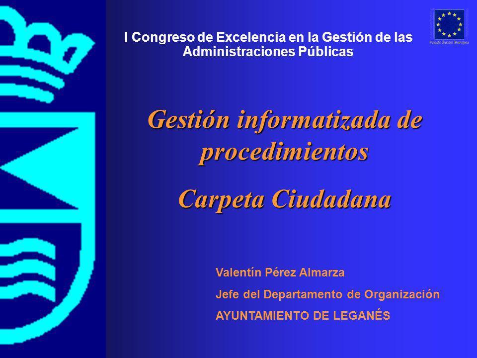 Valentín Pérez Almarza Jefe del Departamento de Organización AYUNTAMIENTO DE LEGANÉS I Congreso de Excelencia en la Gestión de las Administraciones Públicas Gestión informatizada de procedimientos Carpeta Ciudadana