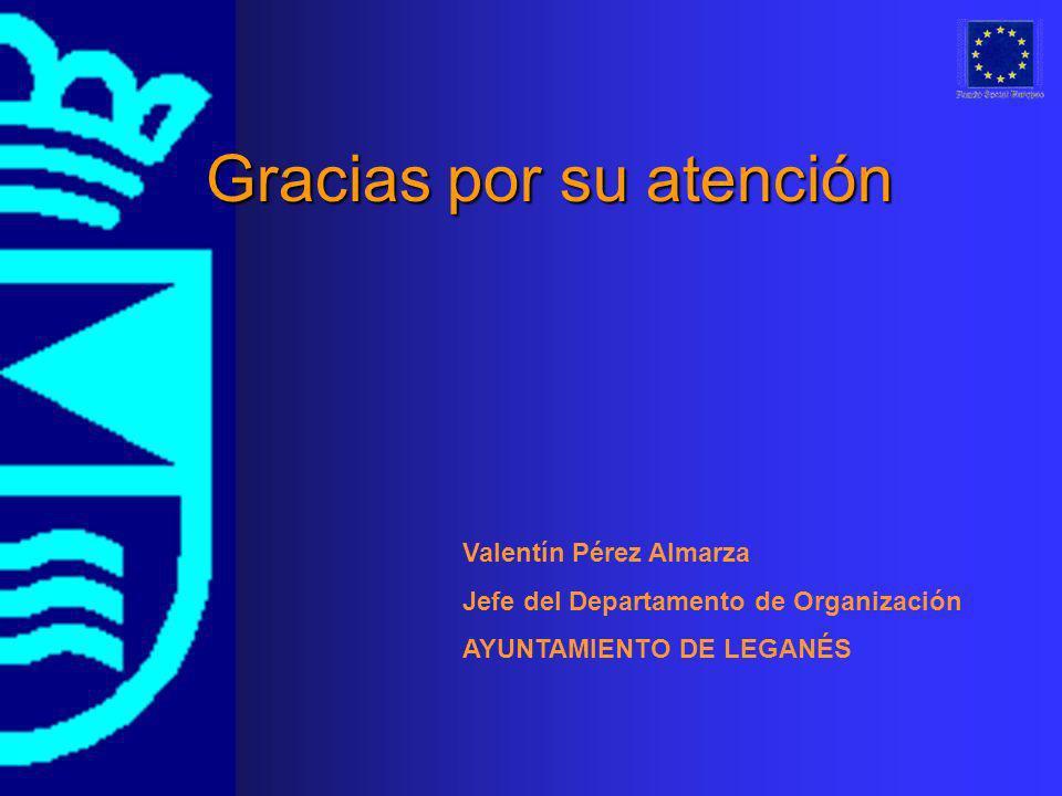 Gracias por su atención Valentín Pérez Almarza Jefe del Departamento de Organización AYUNTAMIENTO DE LEGANÉS